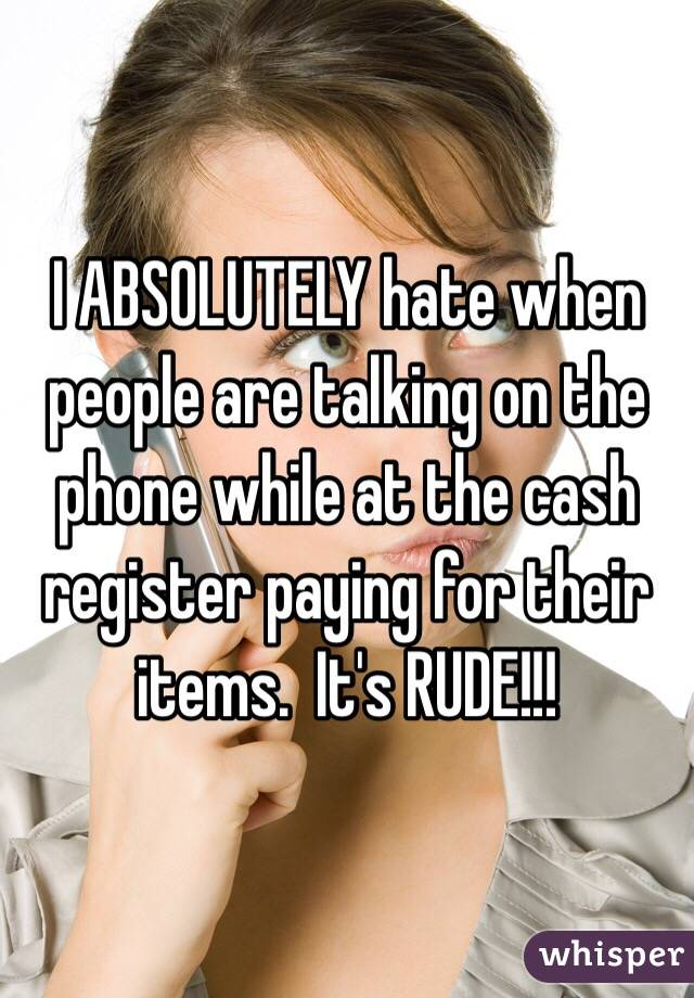 I ABSOLUTELY hate when people are talking on the phone while at the cash register paying for their items.  It's RUDE!!!