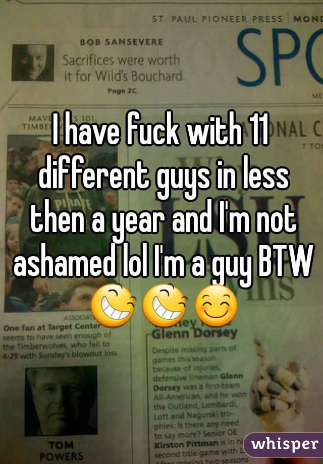 I have fuck with 11 different guys in less then a year and I'm not ashamed lol I'm a guy BTW 😆😆😊