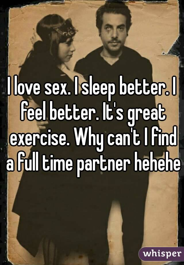 I love sex. I sleep better. I feel better. It's great exercise. Why can't I find a full time partner hehehe