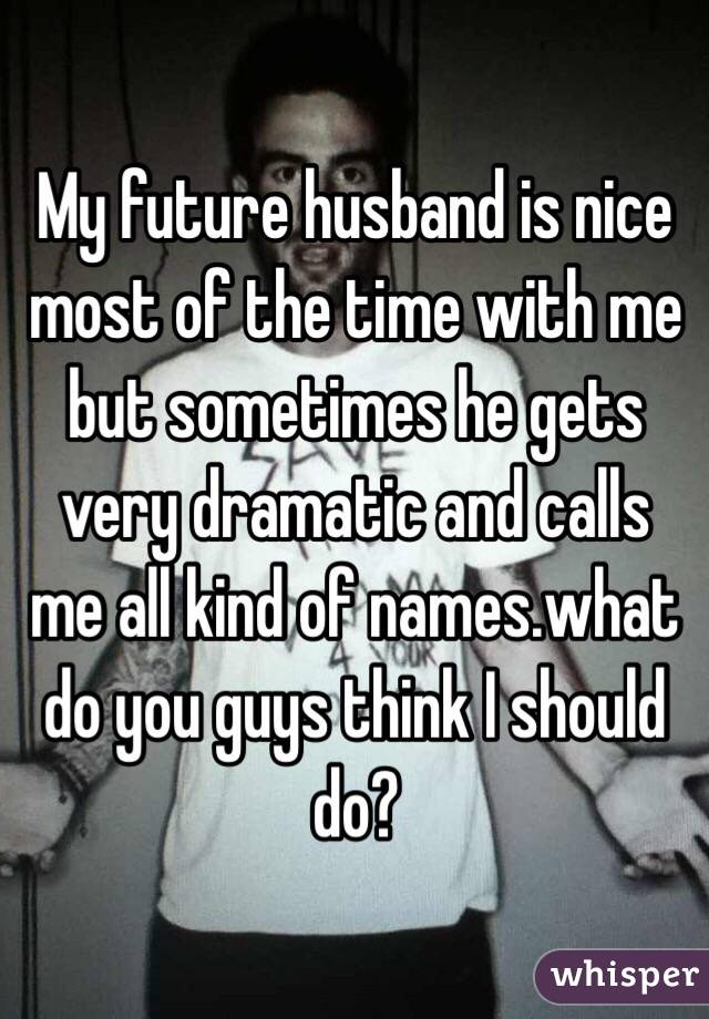My future husband is nice most of the time with me but sometimes he gets very dramatic and calls me all kind of names.what do you guys think I should do?