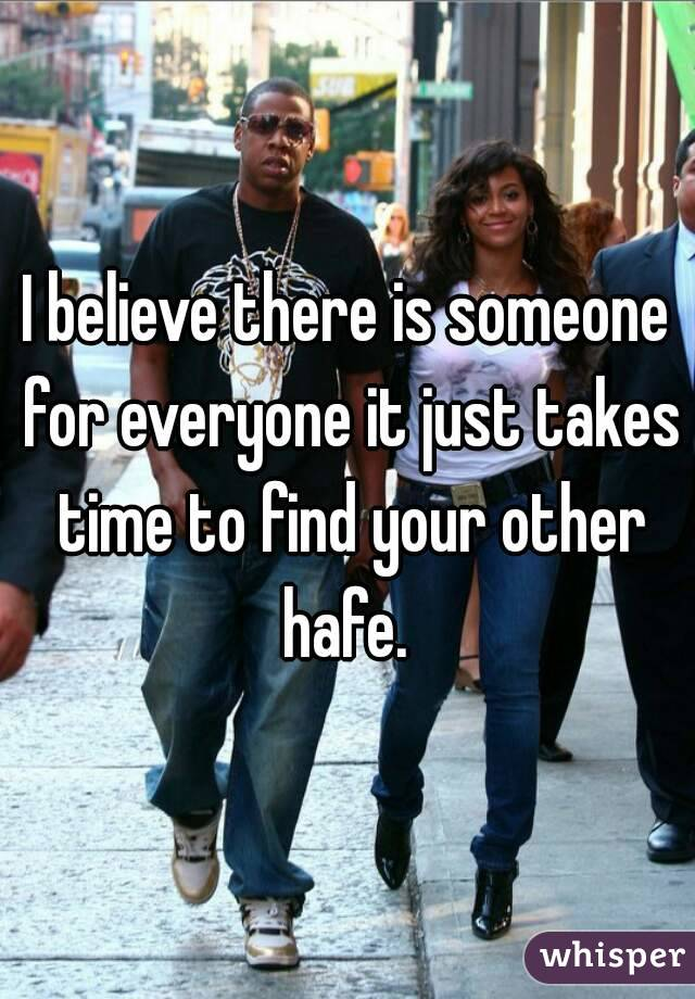 I believe there is someone for everyone it just takes time to find your other hafe.