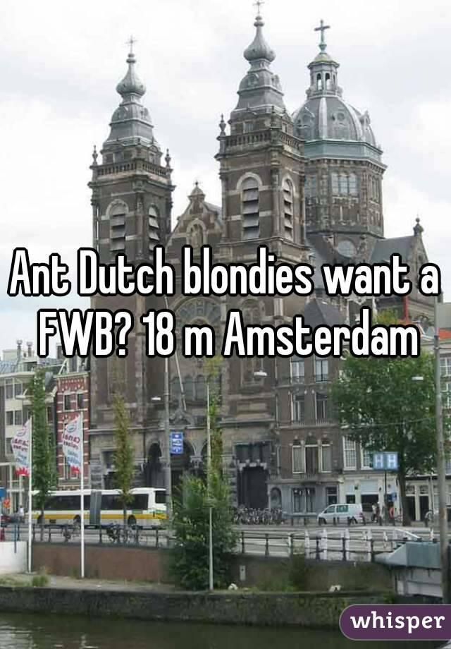 Ant Dutch blondies want a FWB? 18 m Amsterdam