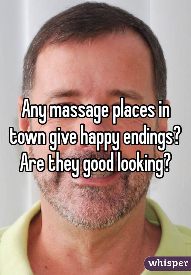 Any massage places in town give happy endings? Are they good looking?
