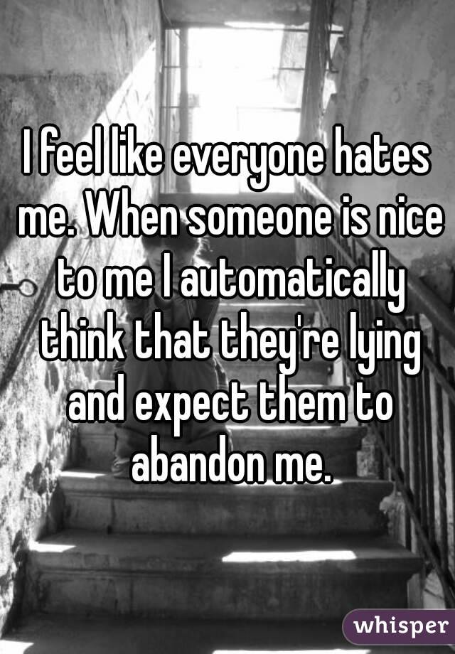 I feel like everyone hates me. When someone is nice to me I automatically think that they're lying and expect them to abandon me.