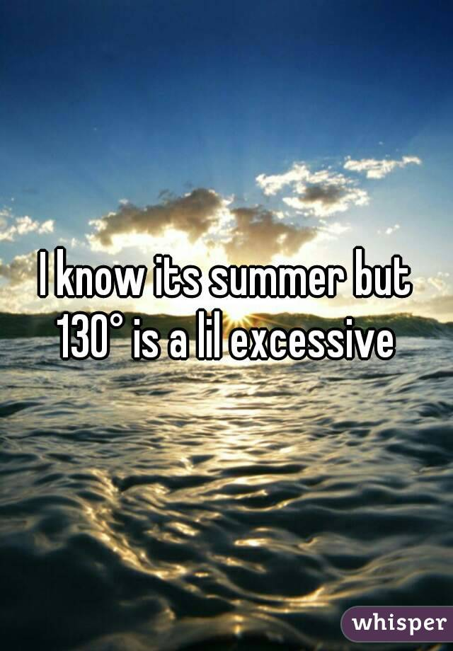 I know its summer but 130° is a lil excessive