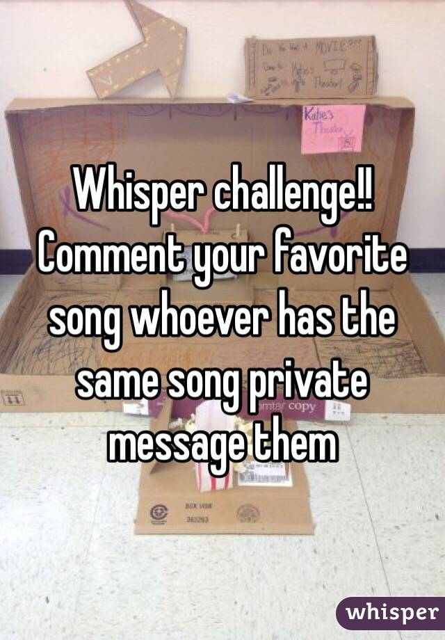 Whisper challenge!!  Comment your favorite song whoever has the same song private message them