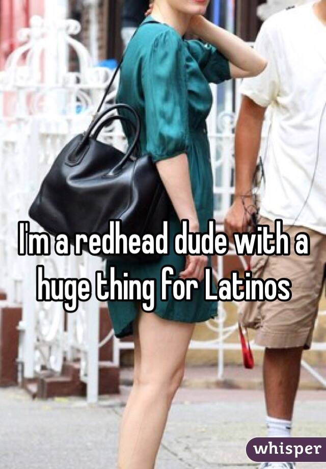 I'm a redhead dude with a huge thing for Latinos