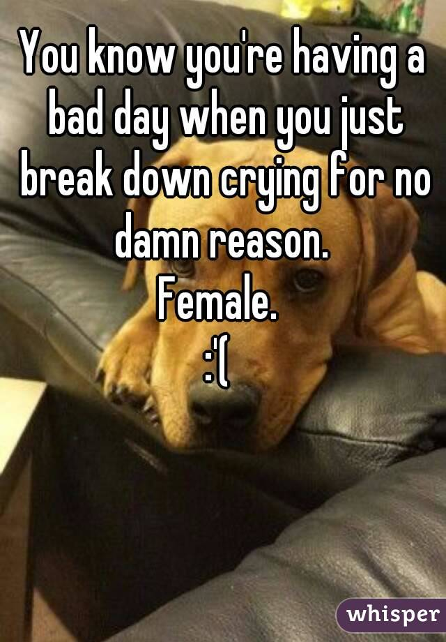 You know you're having a bad day when you just break down crying for no damn reason.  Female.  :'(