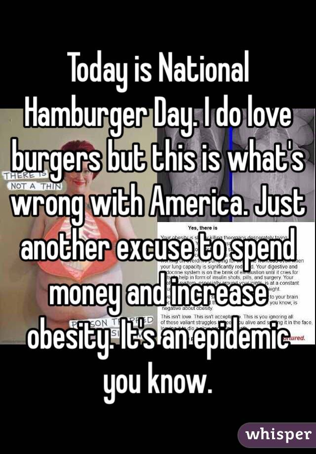 Today is National Hamburger Day. I do love burgers but this is what's wrong with America. Just another excuse to spend money and increase obesity. It's an epidemic you know.