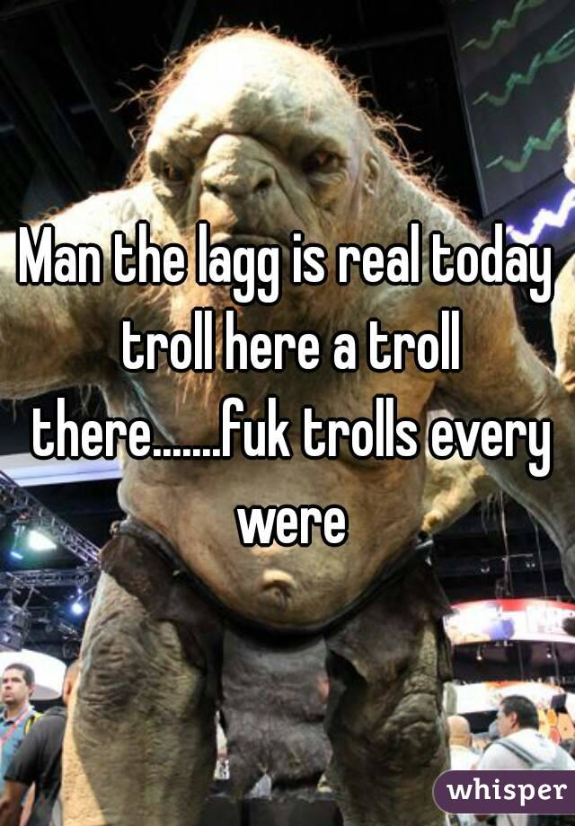 Man the lagg is real today troll here a troll there.......fuk trolls every were