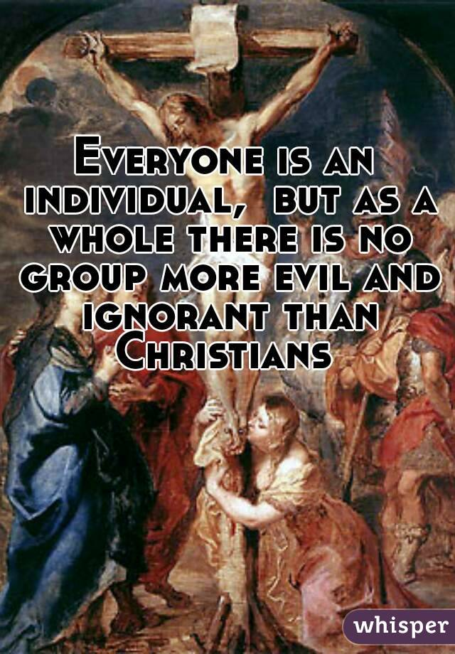 Everyone is an individual,  but as a whole there is no group more evil and ignorant than Christians