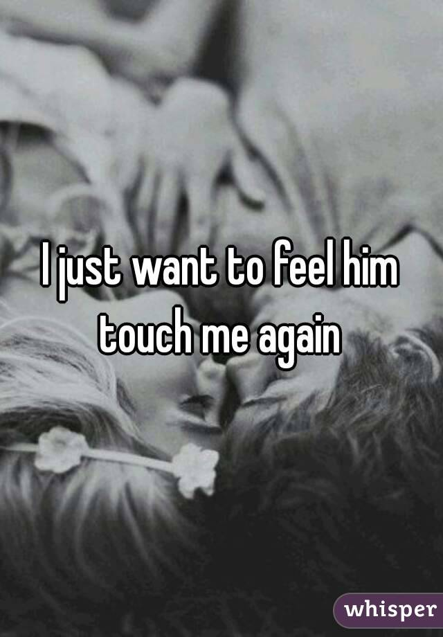 I just want to feel him touch me again