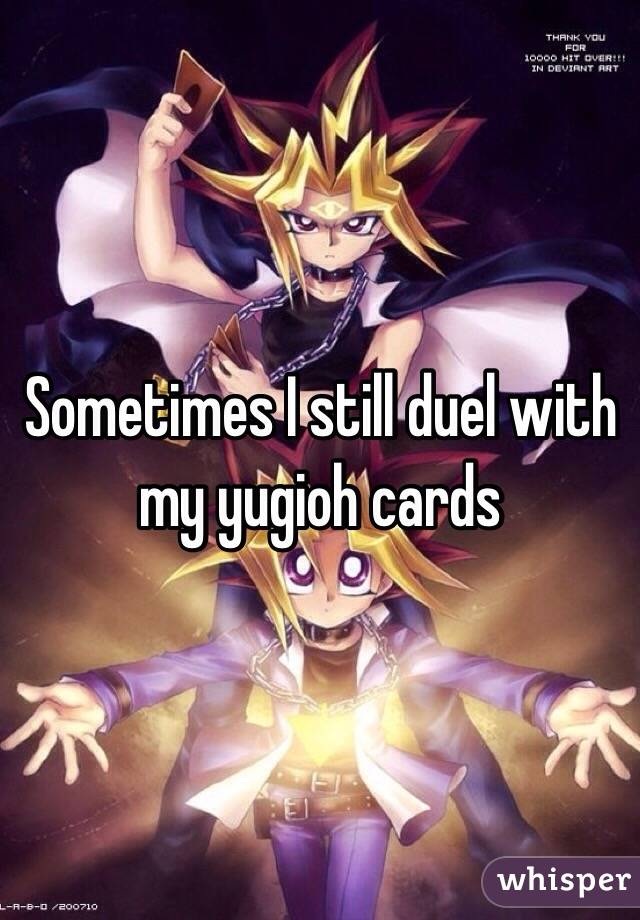Sometimes I still duel with my yugioh cards
