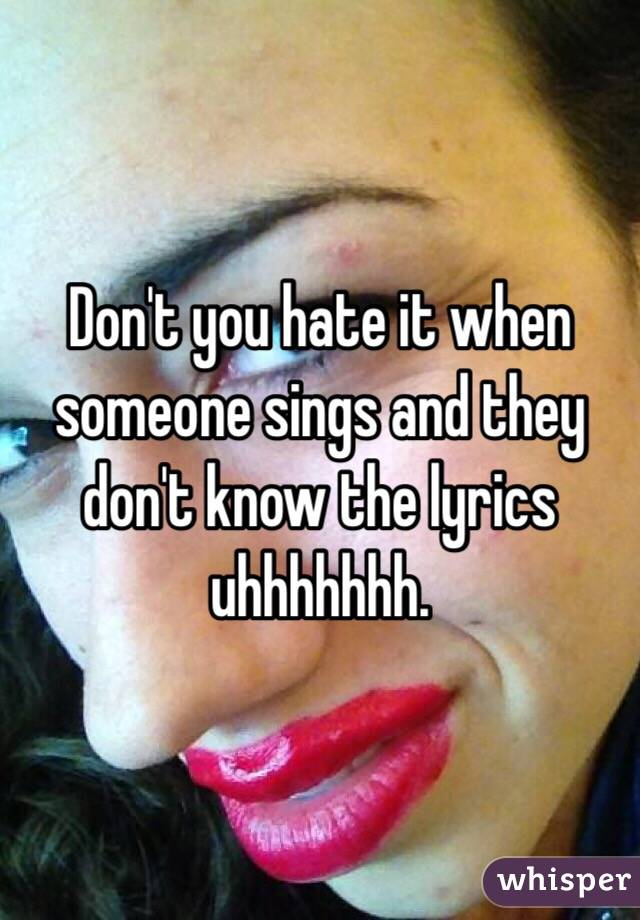 Don't you hate it when someone sings and they don't know the lyrics uhhhhhhh.