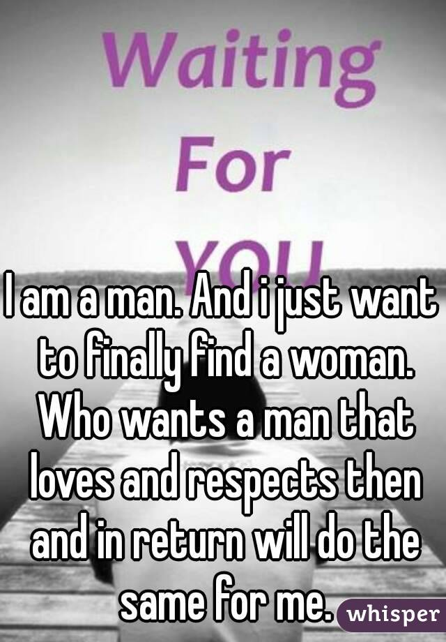 I am a man. And i just want to finally find a woman. Who wants a man that loves and respects then and in return will do the same for me.