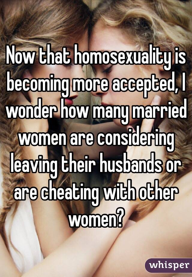 Now that homosexuality is becoming more accepted, I wonder how many married women are considering leaving their husbands or are cheating with other women?