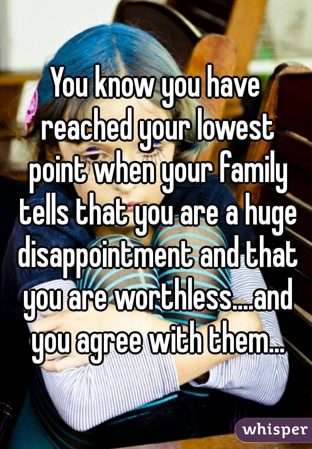 You know you have reached your lowest point when your family tells that you are a huge disappointment and that you are worthless....and you agree with them...