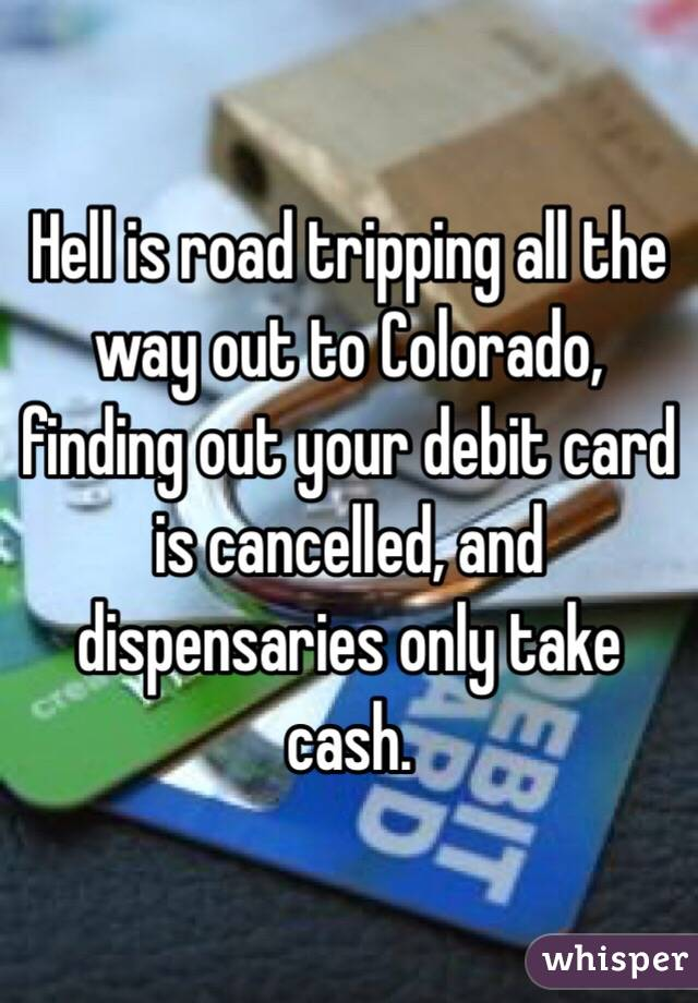 Hell is road tripping all the way out to Colorado, finding out your debit card is cancelled, and dispensaries only take cash.