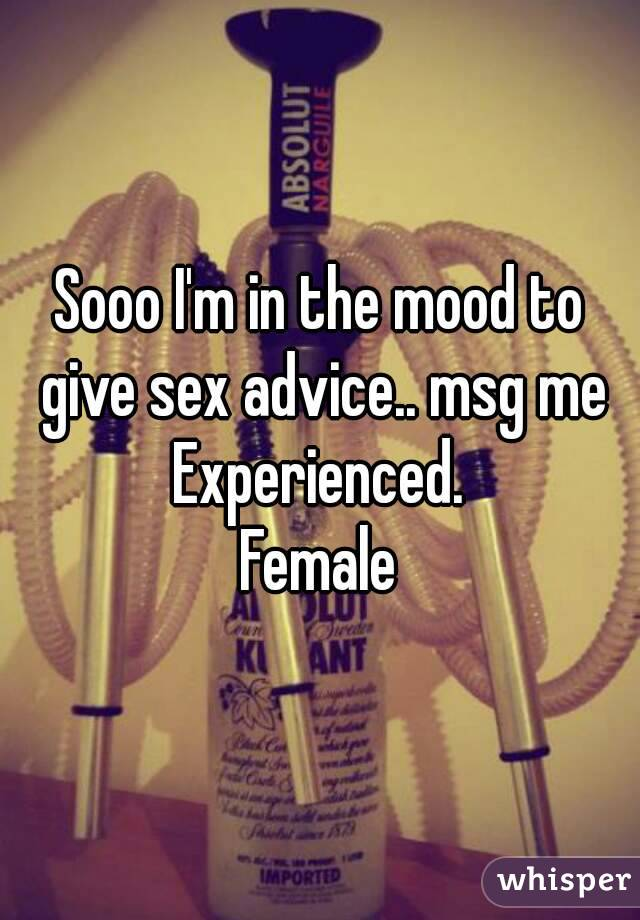 Sooo I'm in the mood to give sex advice.. msg me Experienced. Female