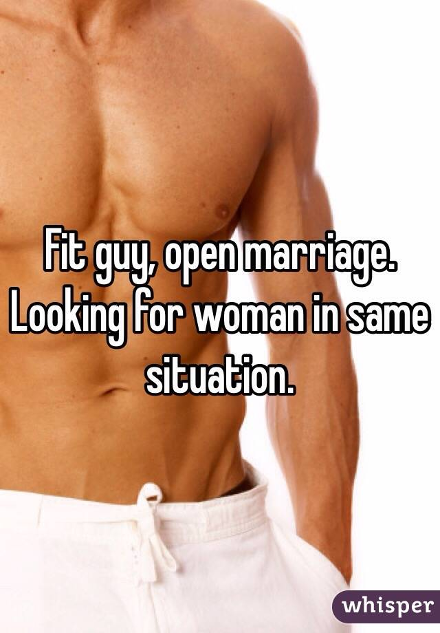 Fit guy, open marriage. Looking for woman in same situation.