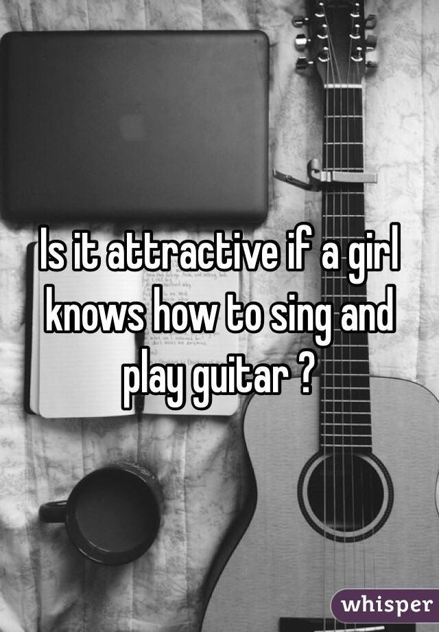 Is it attractive if a girl knows how to sing and play guitar ?