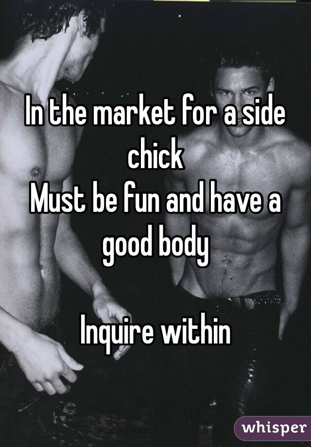 In the market for a side chick  Must be fun and have a good body   Inquire within
