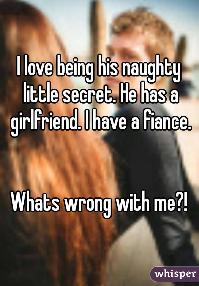 I love being his naughty little secret. He has a girlfriend. I have a fiance.   Whats wrong with me?!