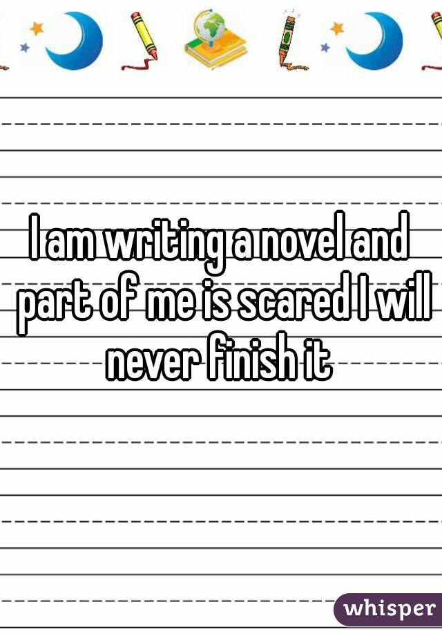 I am writing a novel and part of me is scared I will never finish it