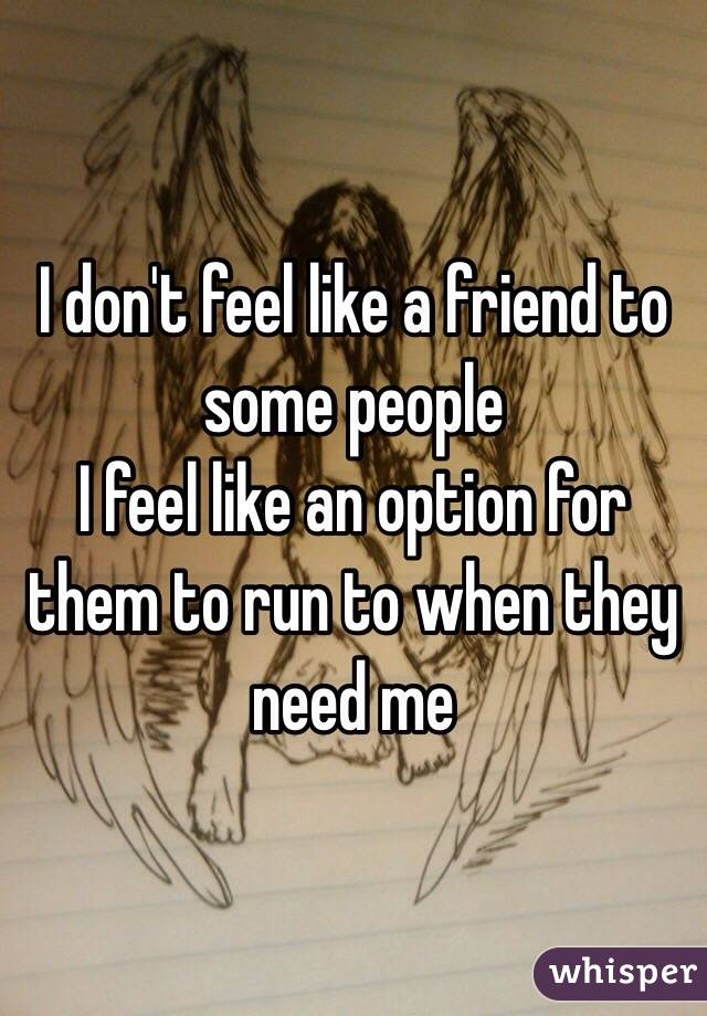 I don't feel like a friend to some people I feel like an option for them to run to when they need me