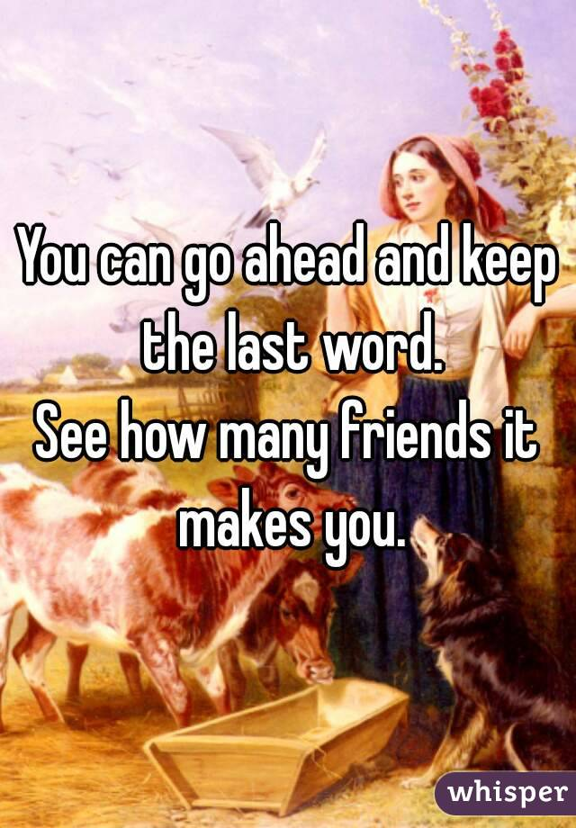 You can go ahead and keep the last word. See how many friends it makes you.
