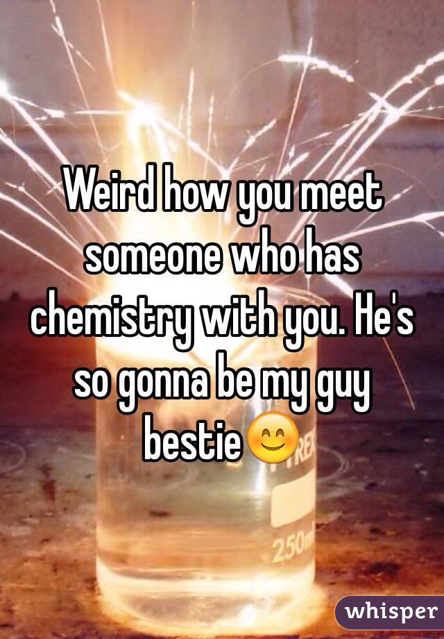 Weird how you meet someone who has chemistry with you. He's so gonna be my guy bestie😊