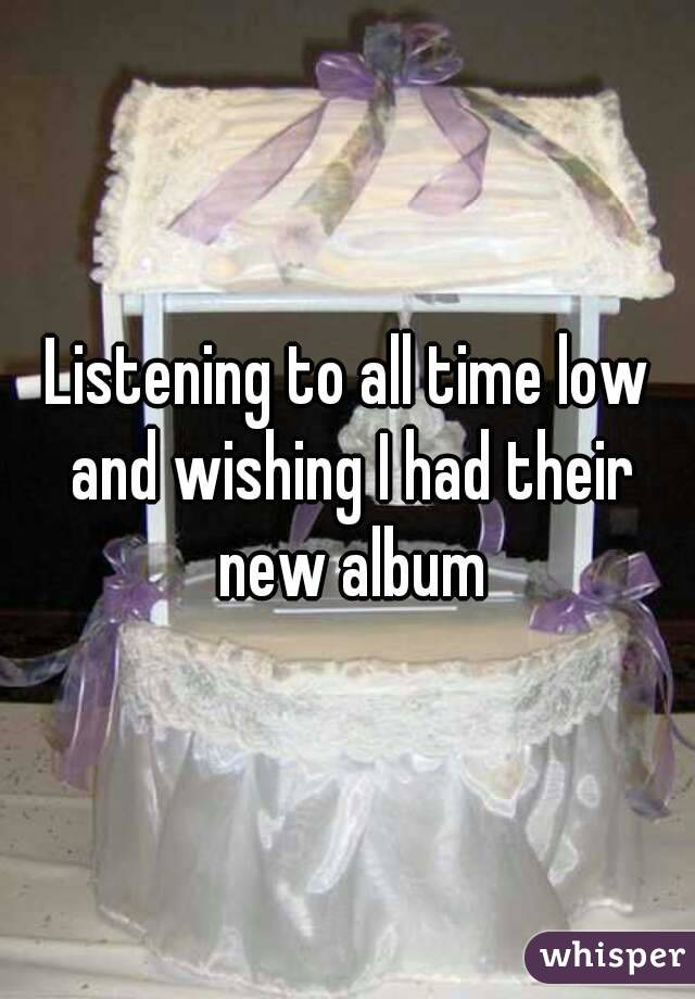 Listening to all time low and wishing I had their new album