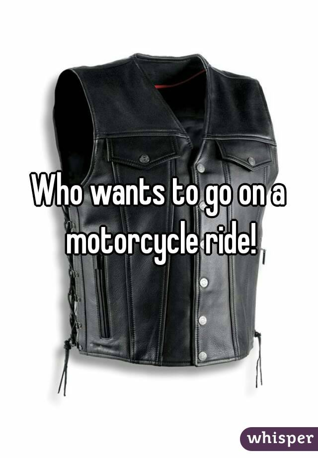 Who wants to go on a motorcycle ride!