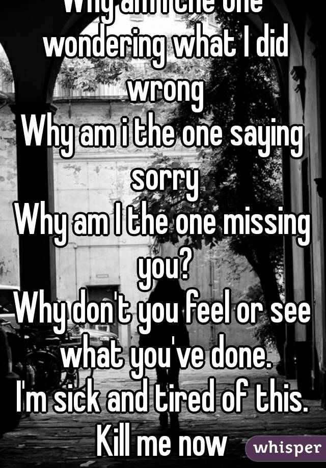 Why am I the one wondering what I did wrong Why am i the one saying sorry Why am I the one missing you? Why don't you feel or see what you've done. I'm sick and tired of this. Kill me now