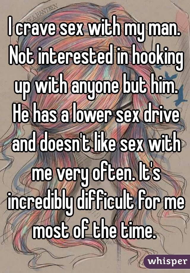 I crave sex with my man. Not interested in hooking up with anyone but him. He has a lower sex drive and doesn't like sex with me very often. It's incredibly difficult for me most of the time.