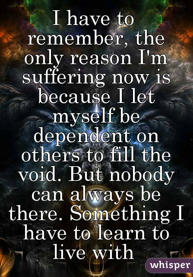 I have to remember, the only reason I'm suffering now is because I let myself be dependent on others to fill the void. But nobody can always be there. Something I have to learn to live with