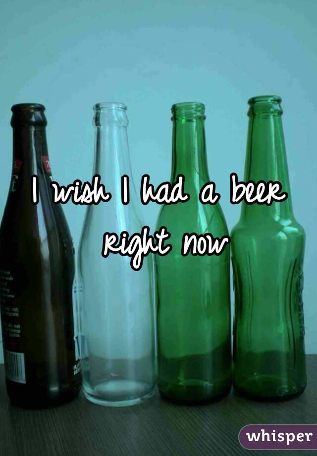 I wish I had a beer right now
