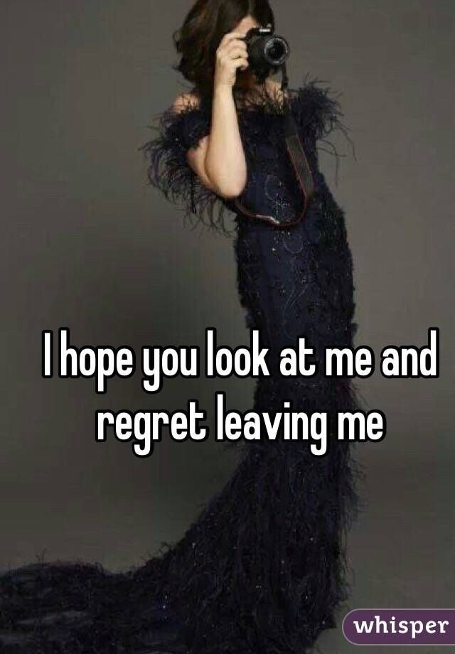I hope you look at me and regret leaving me