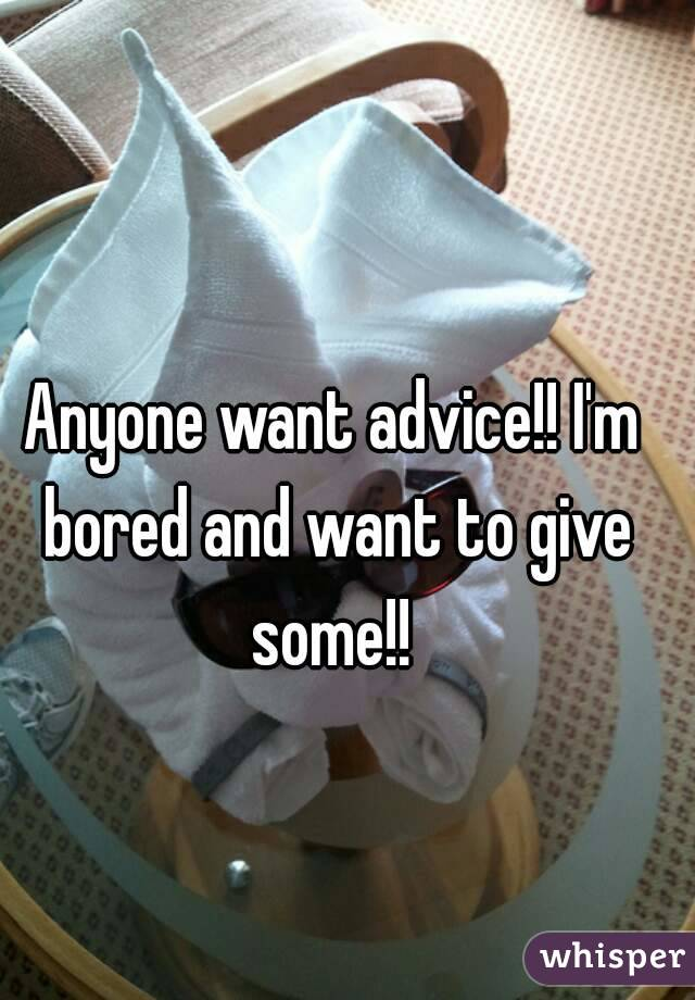 Anyone want advice!! I'm bored and want to give some!!
