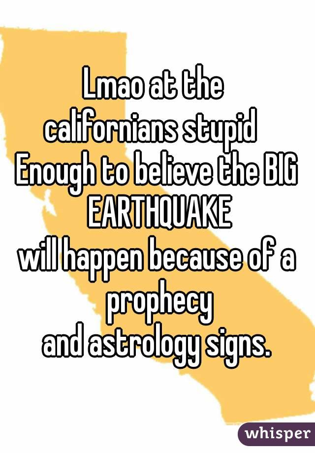 Lmao at the  californians stupid   Enough to believe the BIG EARTHQUAKE  will happen because of a  prophecy  and astrology signs.