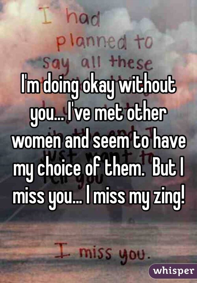 I'm doing okay without you... I've met other women and seem to have my choice of them.  But I miss you... I miss my zing!