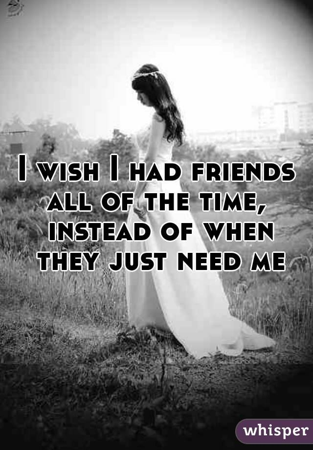 I wish I had friends all of the time,  instead of when they just need me