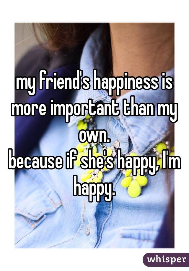 my friend's happiness is more important than my own.  because if she's happy, I'm happy.