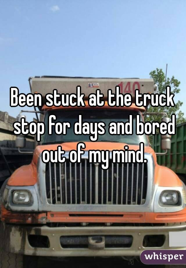 Been stuck at the truck stop for days and bored out of my mind.