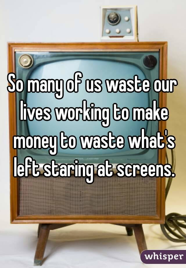 So many of us waste our lives working to make money to waste what's left staring at screens.