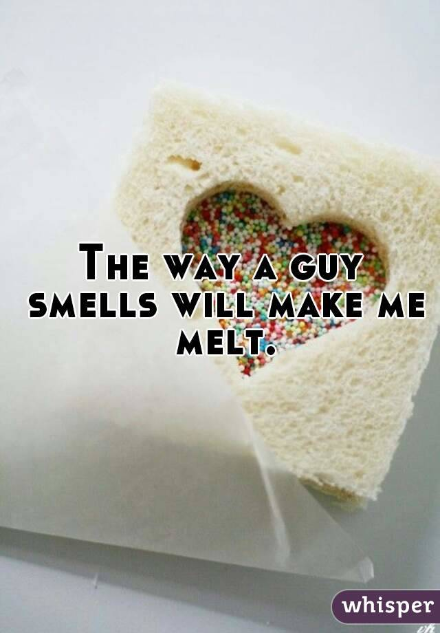 The way a guy smells will make me melt.