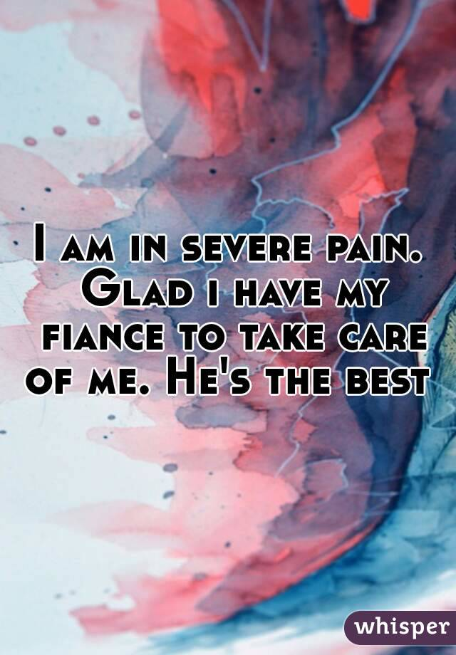 I am in severe pain. Glad i have my fiance to take care of me. He's the best