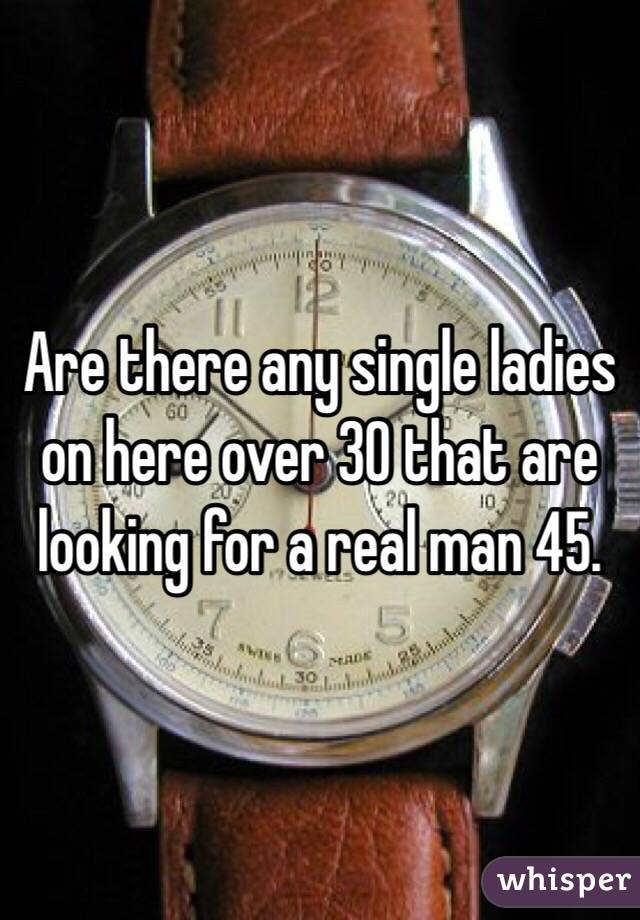 Are there any single ladies on here over 30 that are looking for a real man 45.