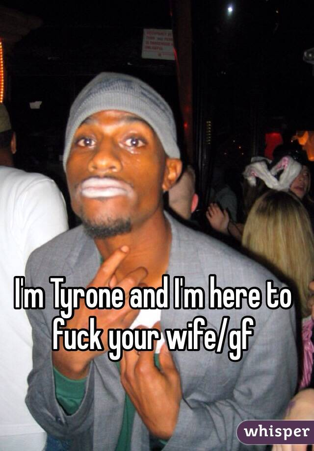 I'm Tyrone and I'm here to fuck your wife/gf