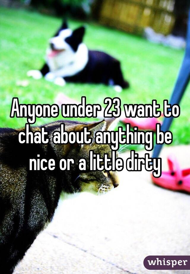 Anyone under 23 want to chat about anything be nice or a little dirty